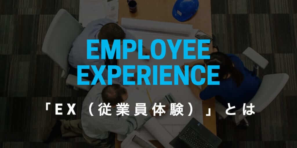 「Employee Experience(EX)」とは? 企業が「従業員体験」を向上させるべき理由