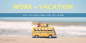 仕事の生産性を上げる!「WORK + VACATION = WORKATION」に役立つITツール【5選】