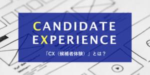 【事例3選】「CX = Candidate Experience」を徹底解剖!今「候補者体験」が注目される理由