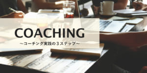 【徹底解説】成功するリーダーが実践する「コーチング」とは? 11のスキルと3ステップ