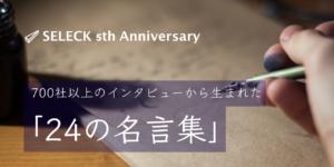 SELECK5周年!700社以上のインタビューから生まれた「24の名言集」【スライド付き】