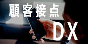 DXは顧客接点から。スタートアップから大企業まで「顧客接点のDX」事例3選!