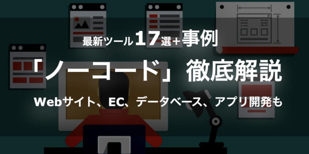 【最新ツール17選+事例】「ノーコード」のすべてを徹底解説!Webサイト、EC、データベース、アプリ開発まで